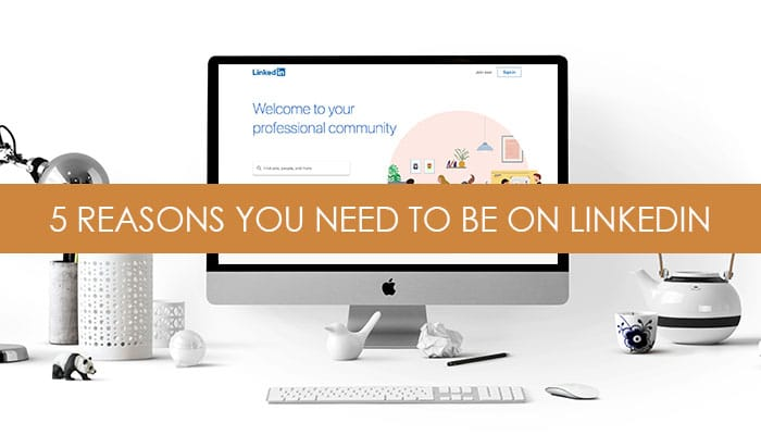5 reasons why you need to be on linkedin