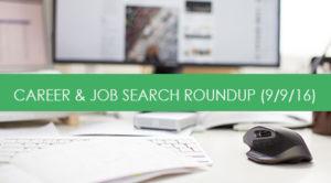 CAREER & JOB SEARCH ROUNDUP 9/9/16